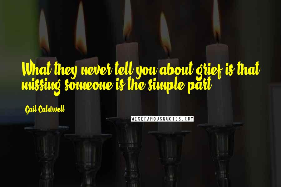 Gail Caldwell quotes: What they never tell you about grief is that missing someone is the simple part.