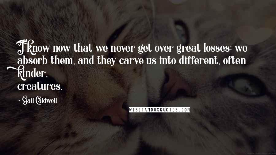 Gail Caldwell quotes: I know now that we never get over great losses; we absorb them, and they carve us into different, often kinder, creatures.