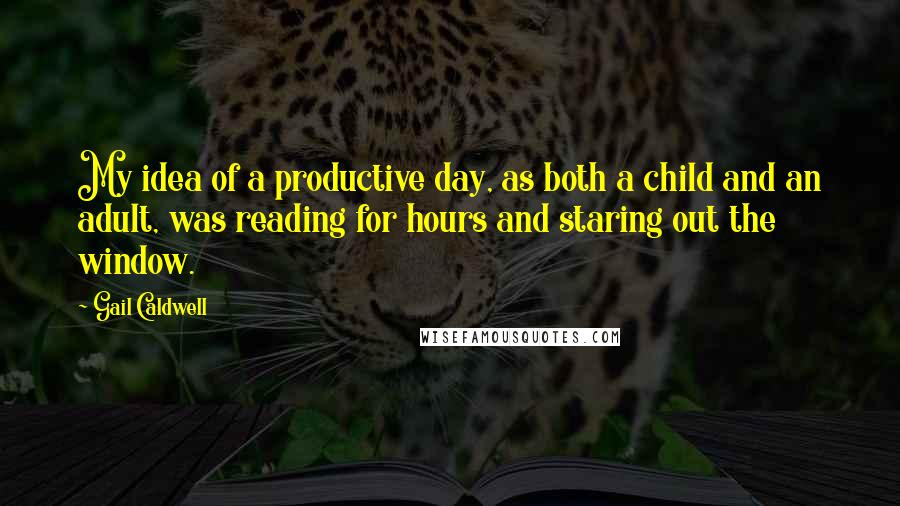 Gail Caldwell quotes: My idea of a productive day, as both a child and an adult, was reading for hours and staring out the window.