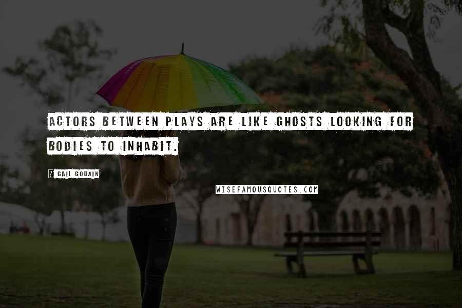 Gail Godwin quotes: Actors between plays are like ghosts looking for bodies to inhabit.