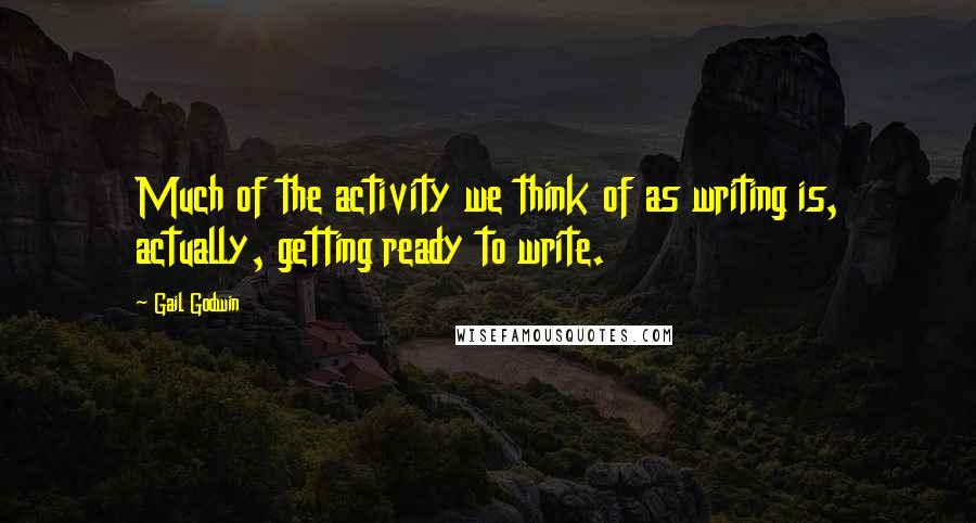 Gail Godwin quotes: Much of the activity we think of as writing is, actually, getting ready to write.