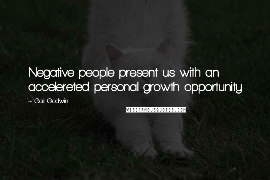 Gail Godwin quotes: Negative people present us with an accelereted personal growth opportunity.