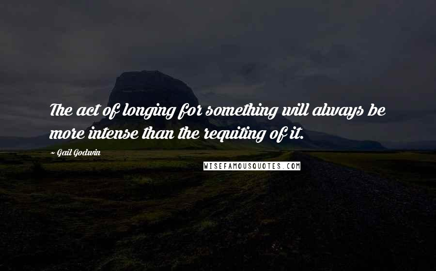 Gail Godwin quotes: The act of longing for something will always be more intense than the requiting of it.