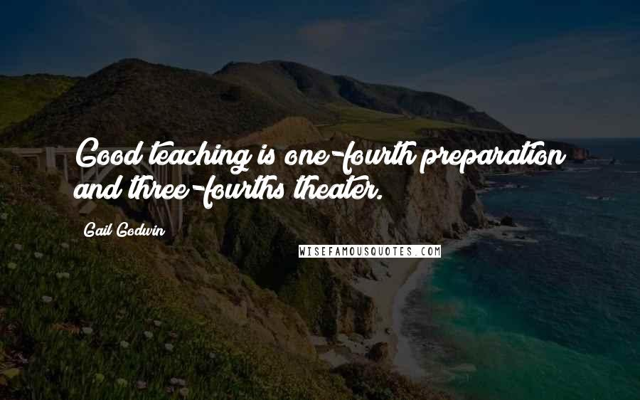 Gail Godwin quotes: Good teaching is one-fourth preparation and three-fourths theater.