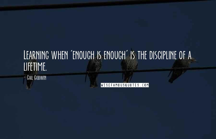 Gail Godwin quotes: Learning when 'enough is enough' is the discipline of a lifetime.