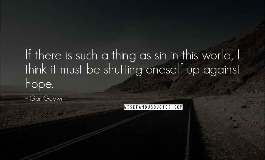 Gail Godwin quotes: If there is such a thing as sin in this world, I think it must be shutting oneself up against hope.