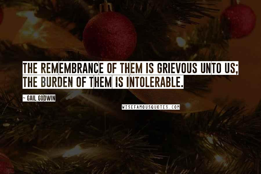 Gail Godwin quotes: the remembrance of them is grievous unto us; the burden of them is intolerable.