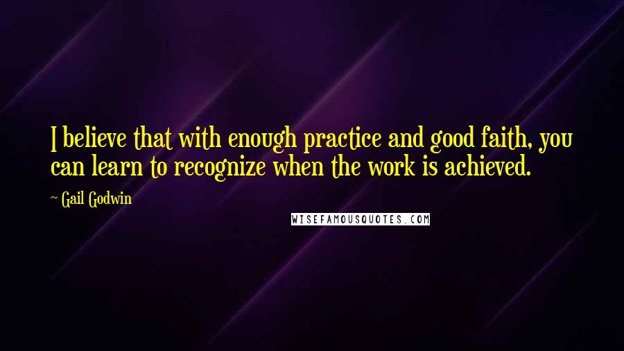 Gail Godwin quotes: I believe that with enough practice and good faith, you can learn to recognize when the work is achieved.
