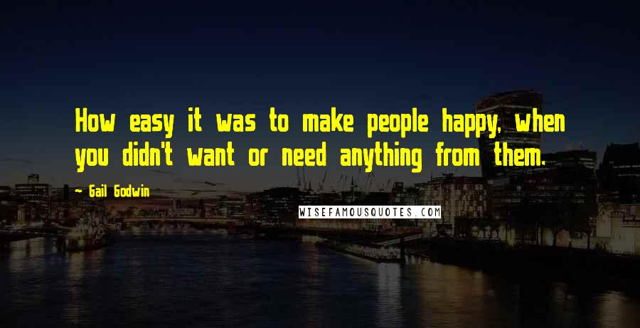 Gail Godwin quotes: How easy it was to make people happy, when you didn't want or need anything from them.