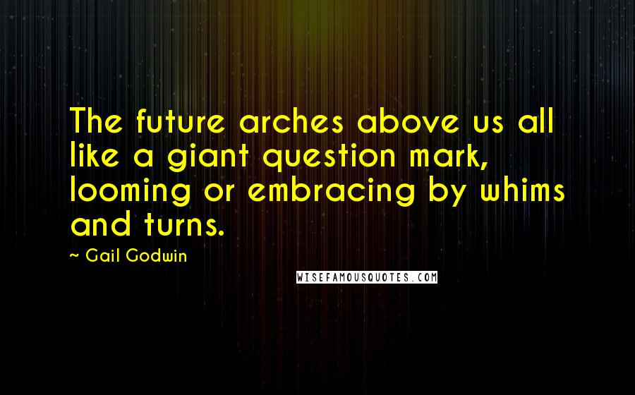 Gail Godwin quotes: The future arches above us all like a giant question mark, looming or embracing by whims and turns.
