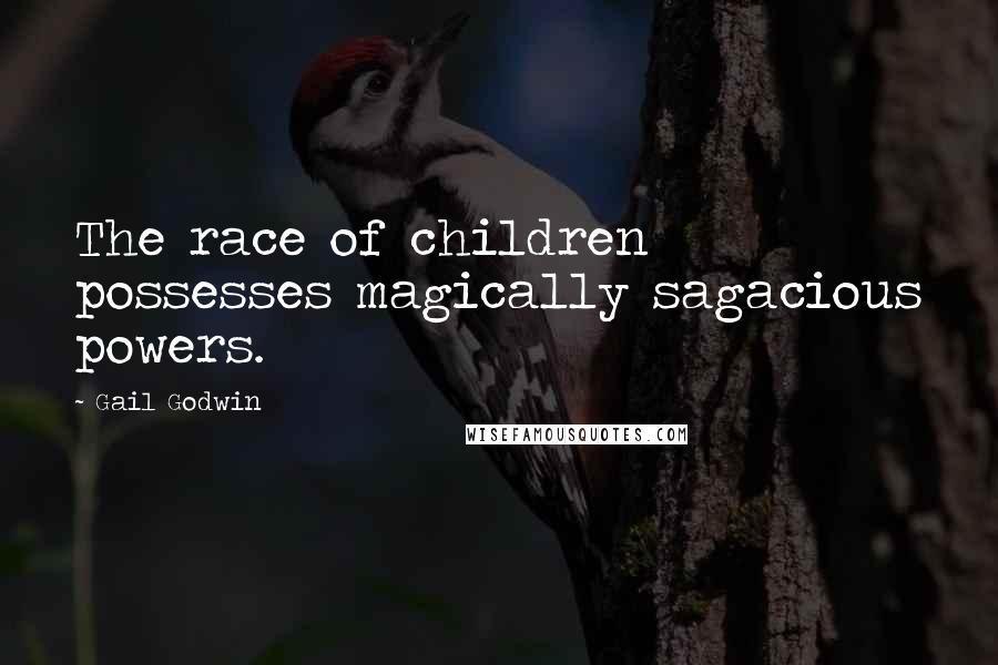 Gail Godwin quotes: The race of children possesses magically sagacious powers.
