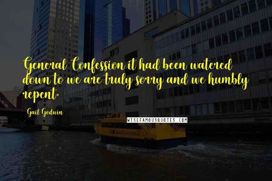 Gail Godwin quotes: General Confession it had been watered down to we are truly sorry and we humbly repent.