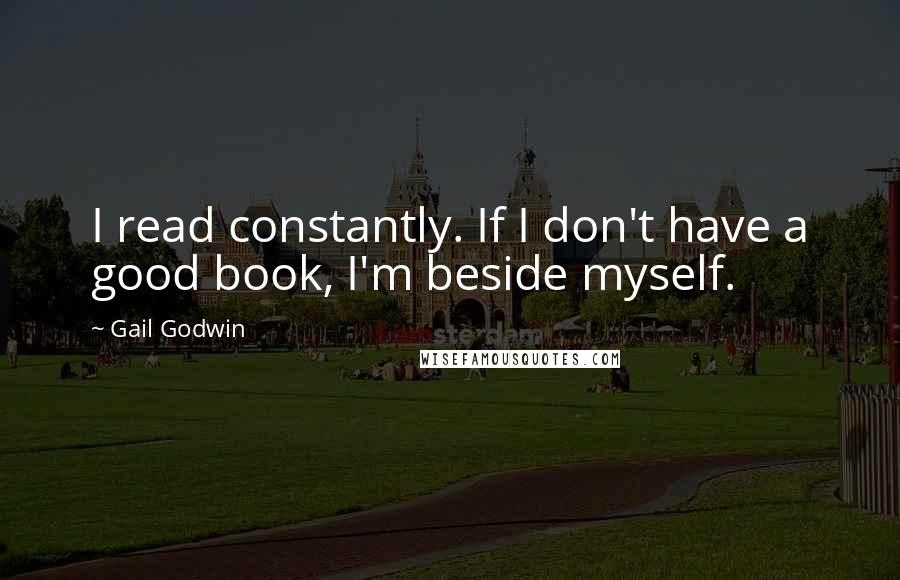 Gail Godwin quotes: I read constantly. If I don't have a good book, I'm beside myself.
