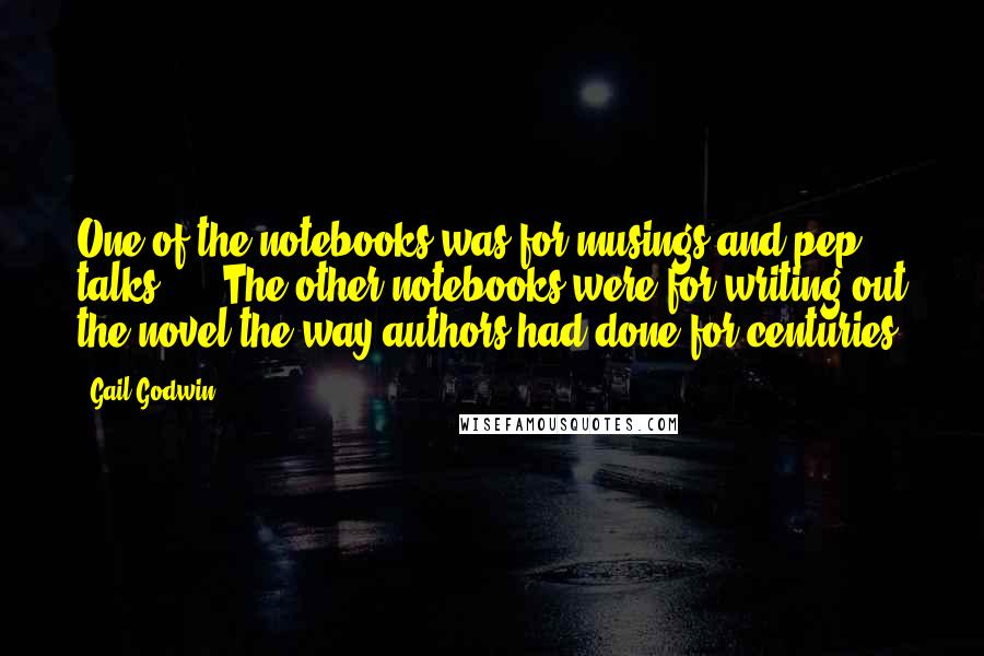 Gail Godwin quotes: One of the notebooks was for musings and pep talks. ... The other notebooks were for writing out the novel the way authors had done for centuries.