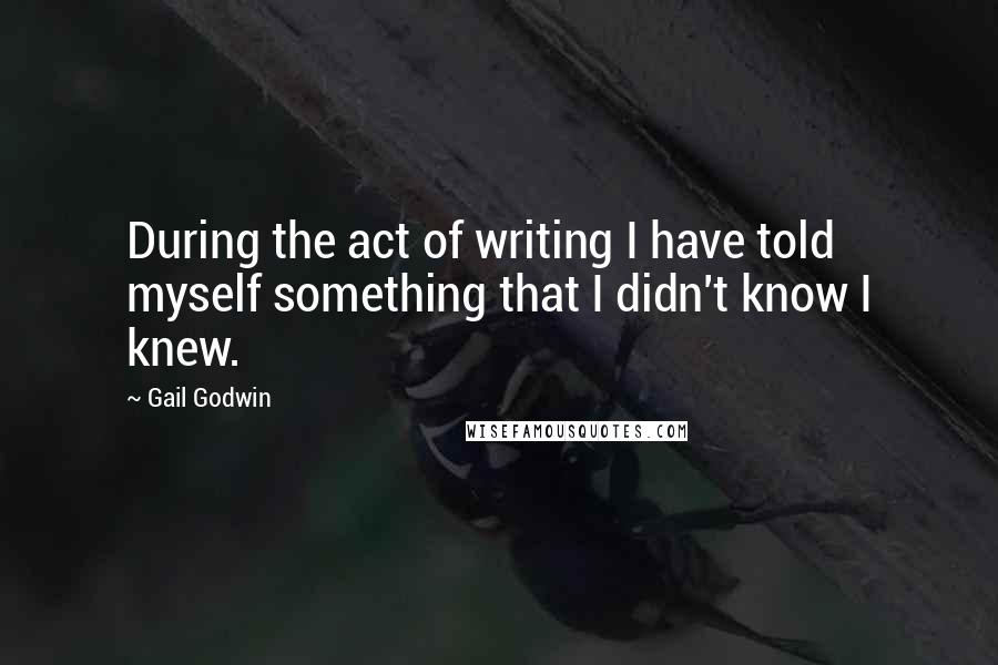 Gail Godwin quotes: During the act of writing I have told myself something that I didn't know I knew.