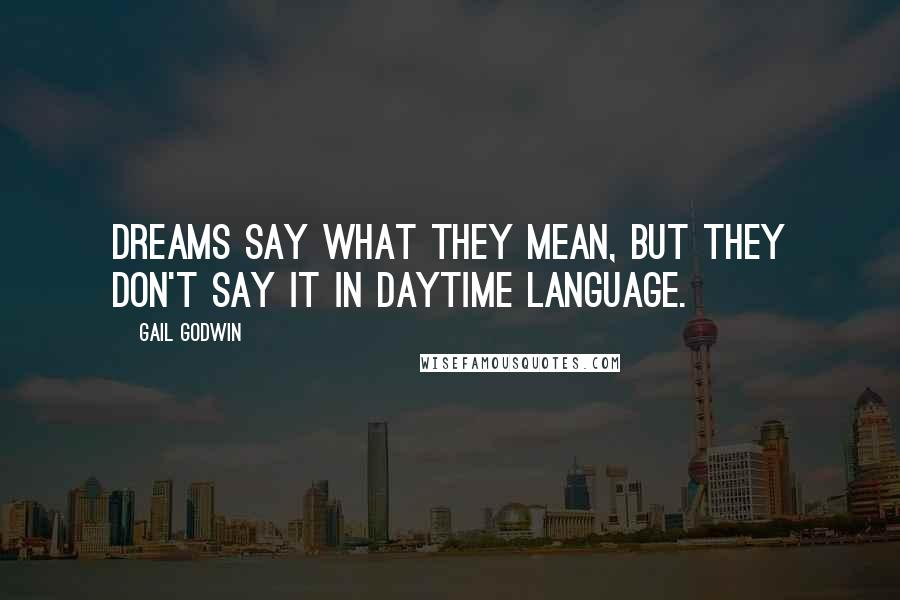 Gail Godwin quotes: Dreams say what they mean, but they don't say it in daytime language.