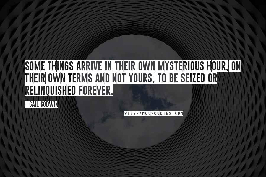 Gail Godwin quotes: Some things arrive in their own mysterious hour, on their own terms and not yours, to be seized or relinquished forever.