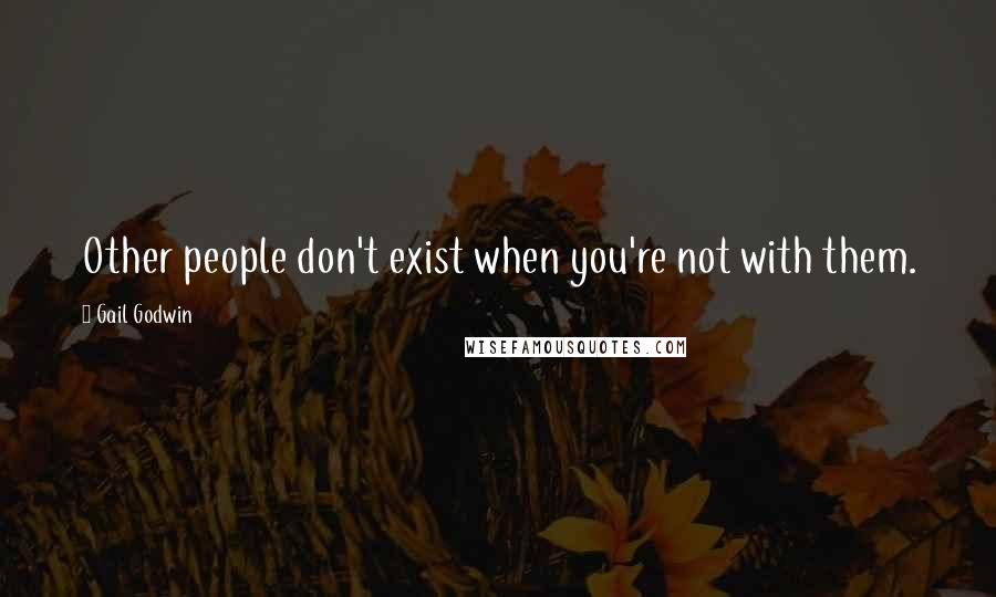 Gail Godwin quotes: Other people don't exist when you're not with them.
