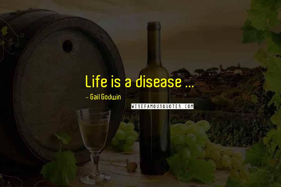 Gail Godwin quotes: Life is a disease ...