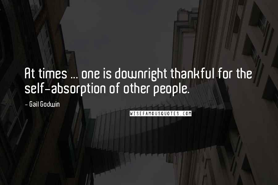 Gail Godwin quotes: At times ... one is downright thankful for the self-absorption of other people.