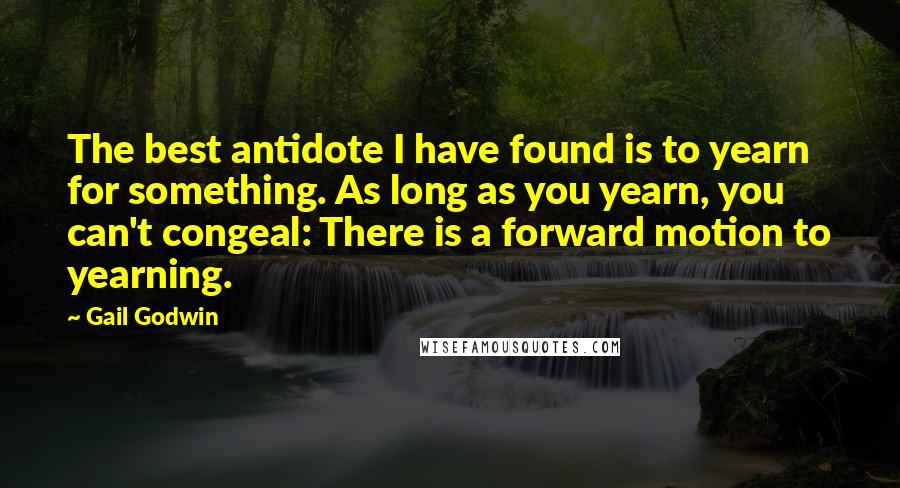 Gail Godwin quotes: The best antidote I have found is to yearn for something. As long as you yearn, you can't congeal: There is a forward motion to yearning.