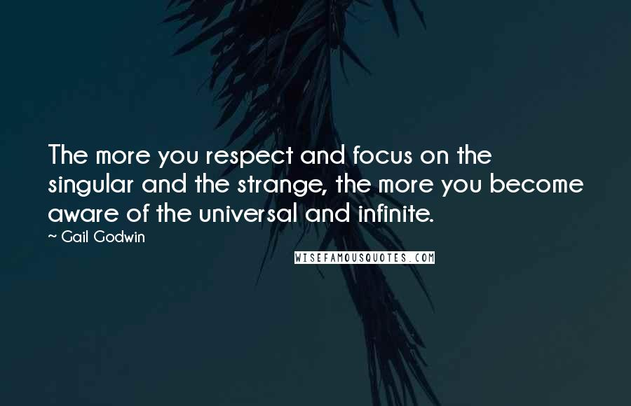 Gail Godwin quotes: The more you respect and focus on the singular and the strange, the more you become aware of the universal and infinite.