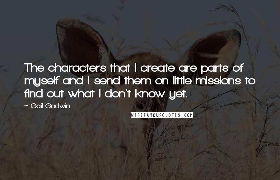 Gail Godwin quotes: The characters that I create are parts of myself and I send them on little missions to find out what I don't know yet.