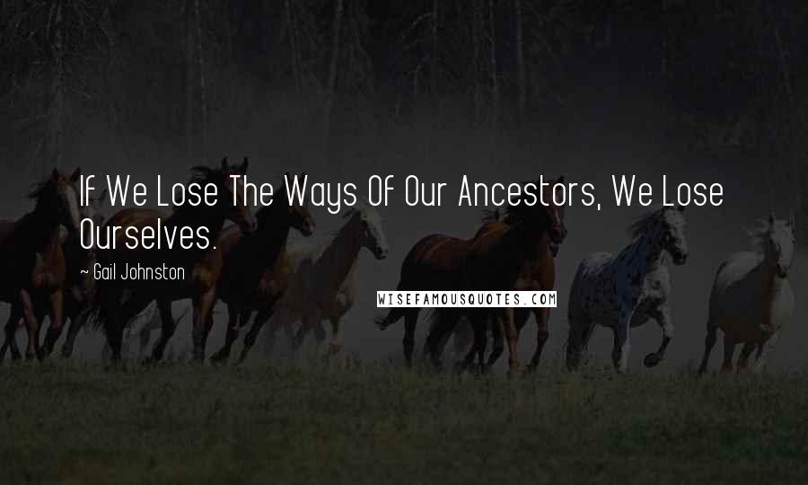 Gail Johnston quotes: If We Lose The Ways Of Our Ancestors, We Lose Ourselves.