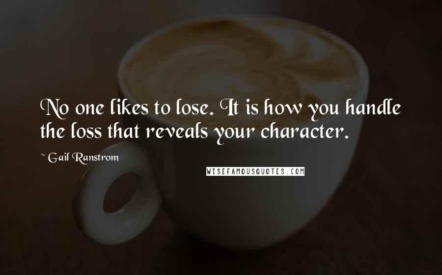 Gail Ranstrom quotes: No one likes to lose. It is how you handle the loss that reveals your character.
