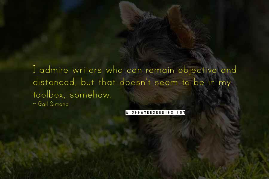 Gail Simone quotes: I admire writers who can remain objective and distanced, but that doesn't seem to be in my toolbox, somehow.