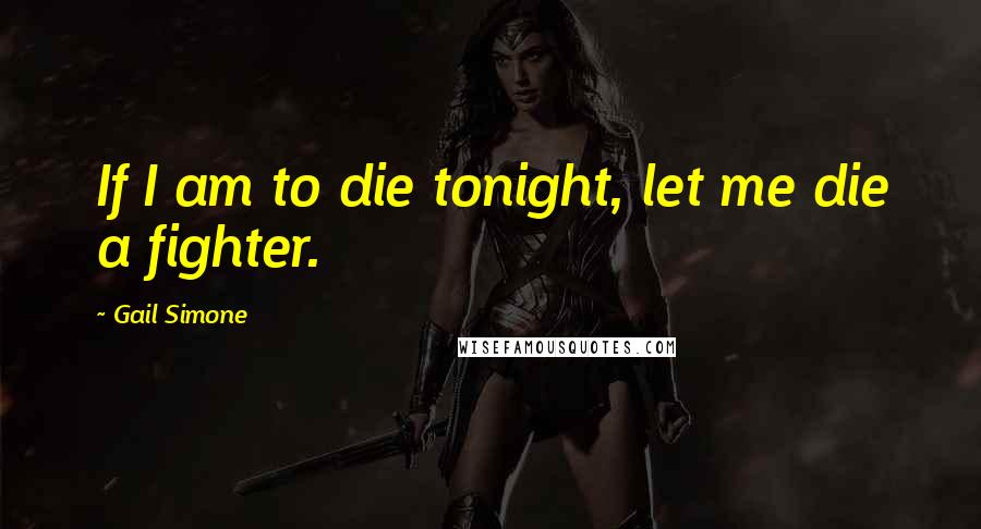 Gail Simone quotes: If I am to die tonight, let me die a fighter.