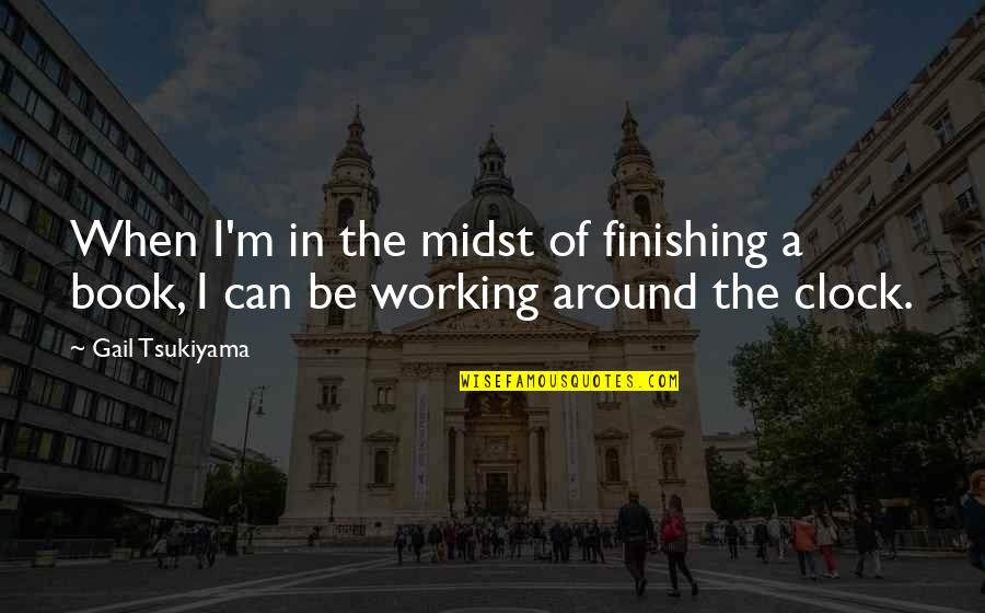 Gail Tsukiyama Quotes By Gail Tsukiyama: When I'm in the midst of finishing a