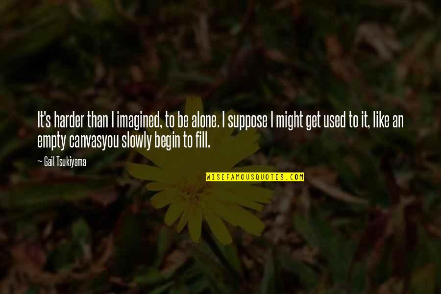 Gail Tsukiyama Quotes By Gail Tsukiyama: It's harder than I imagined, to be alone.