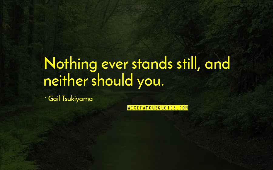 Gail Tsukiyama Quotes By Gail Tsukiyama: Nothing ever stands still, and neither should you.