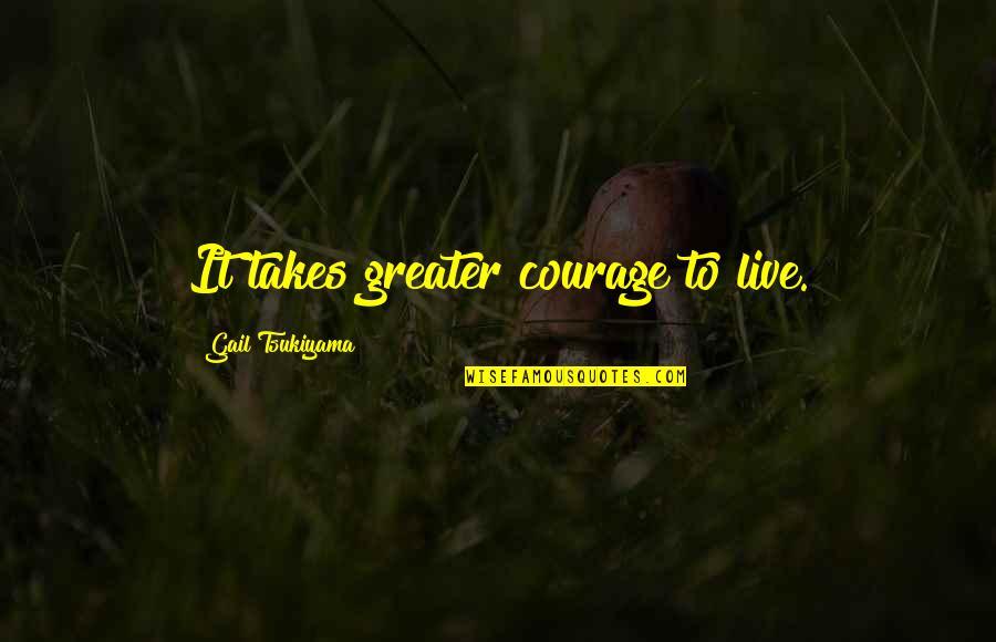Gail Tsukiyama Quotes By Gail Tsukiyama: It takes greater courage to live.