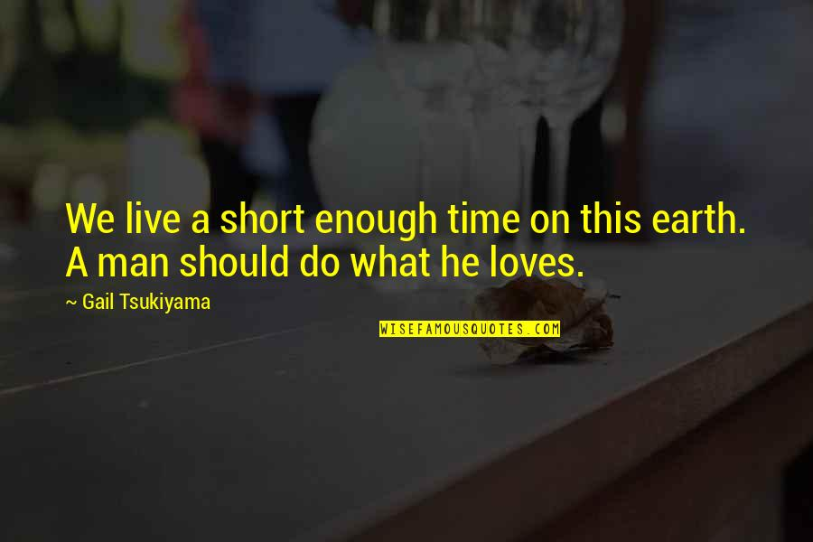Gail Tsukiyama Quotes By Gail Tsukiyama: We live a short enough time on this