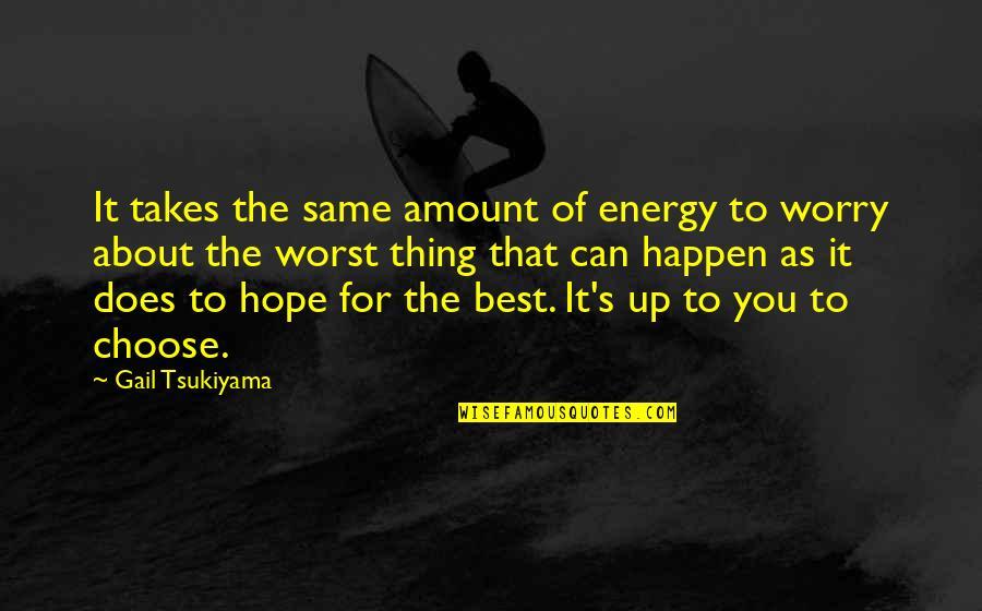 Gail Tsukiyama Quotes By Gail Tsukiyama: It takes the same amount of energy to