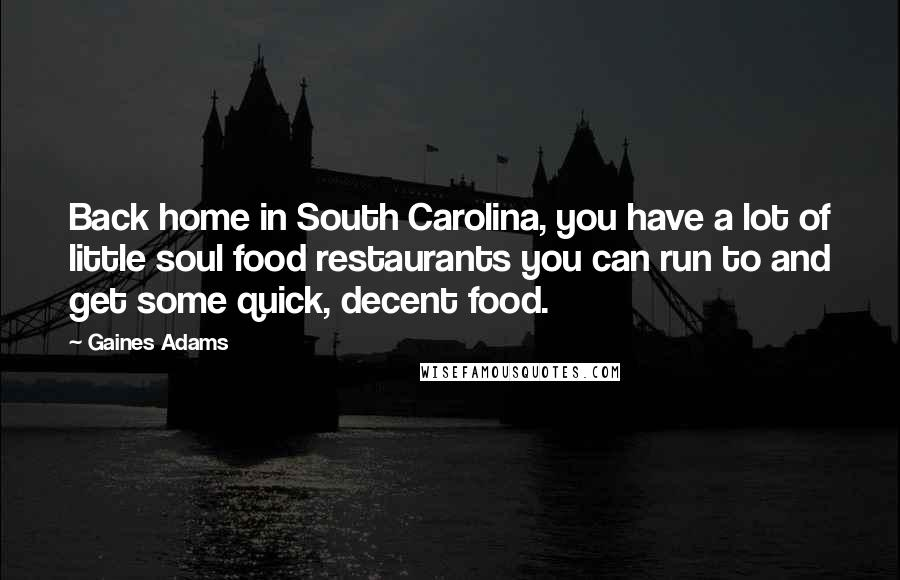 Gaines Adams quotes: Back home in South Carolina, you have a lot of little soul food restaurants you can run to and get some quick, decent food.