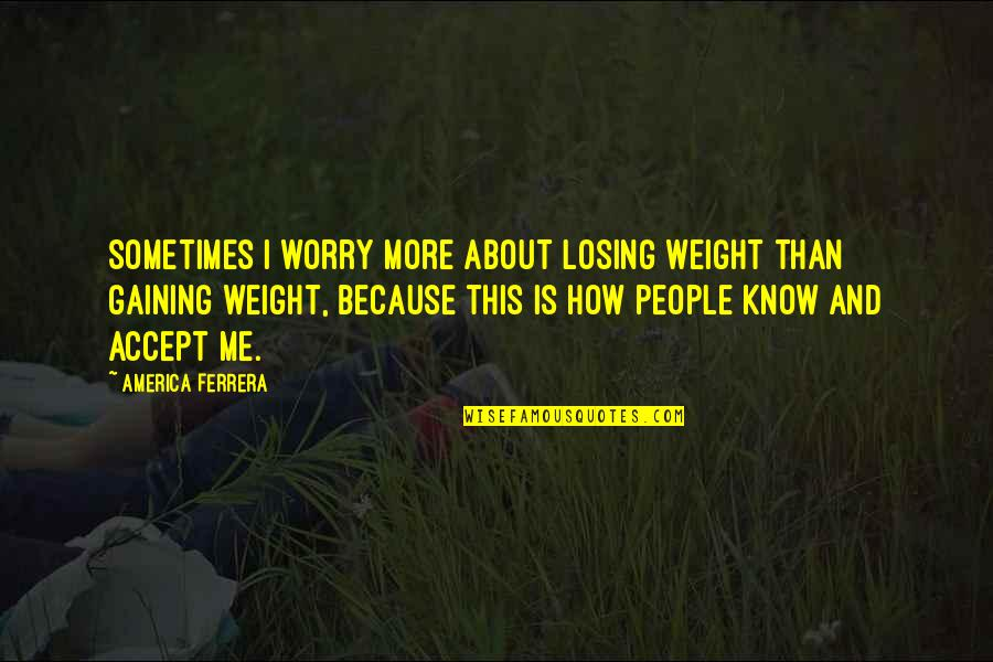 Gaining Weight Quotes By America Ferrera: Sometimes I worry more about losing weight than