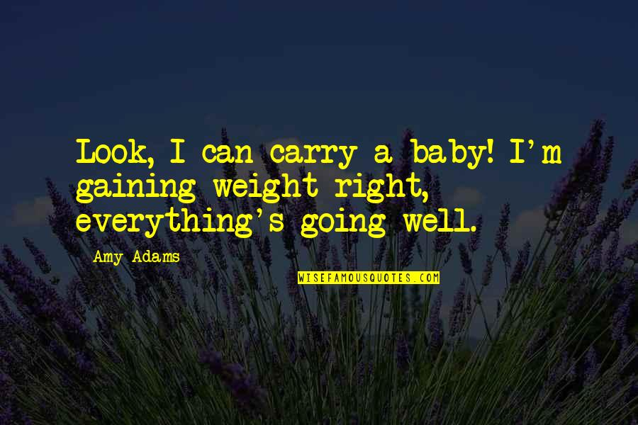 Gaining Weight Quotes By Amy Adams: Look, I can carry a baby! I'm gaining