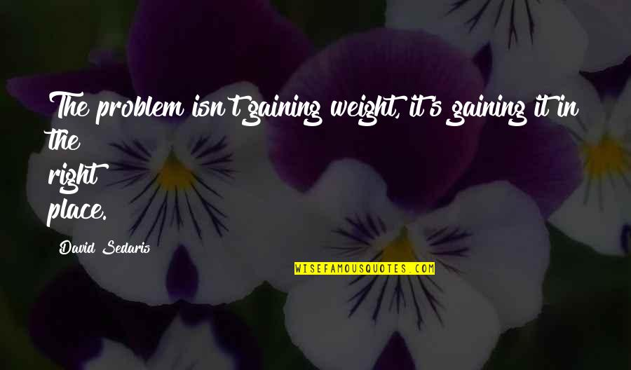 Gaining Weight Quotes By David Sedaris: The problem isn't gaining weight, it's gaining it