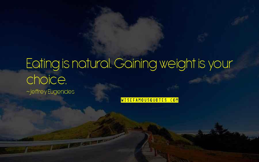 Gaining Weight Quotes By Jeffrey Eugenides: Eating is natural. Gaining weight is your choice.