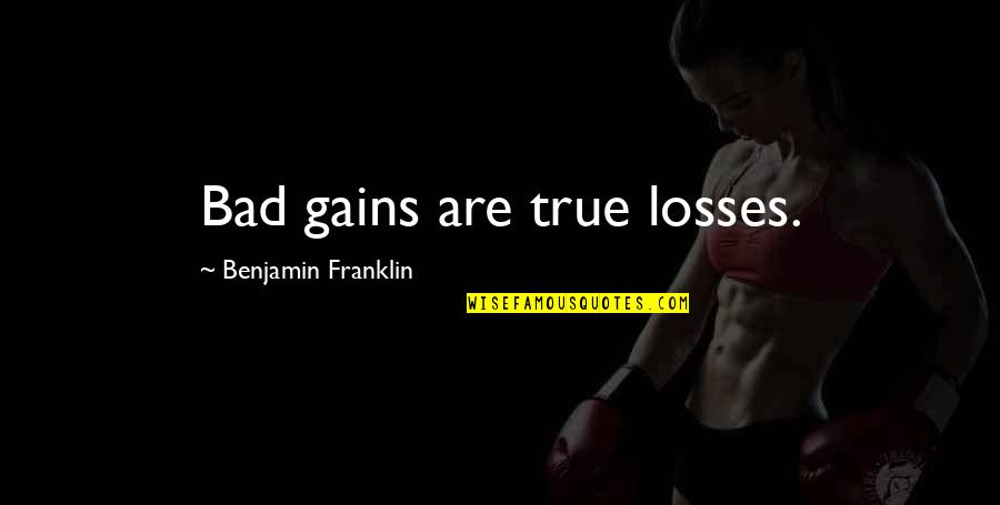 Gains And Losses Quotes By Benjamin Franklin: Bad gains are true losses.