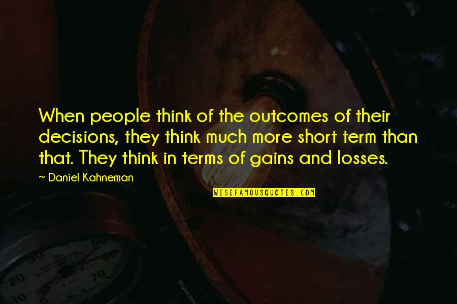 Gains And Losses Quotes By Daniel Kahneman: When people think of the outcomes of their