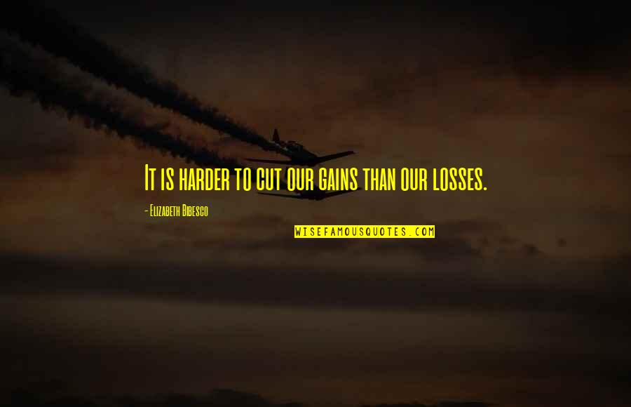 Gains And Losses Quotes By Elizabeth Bibesco: It is harder to cut our gains than