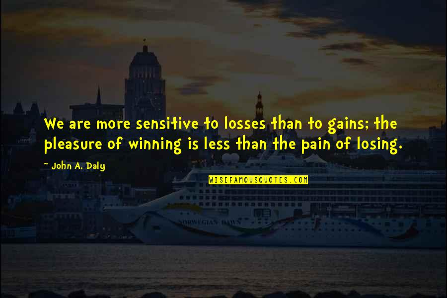 Gains And Losses Quotes By John A. Daly: We are more sensitive to losses than to