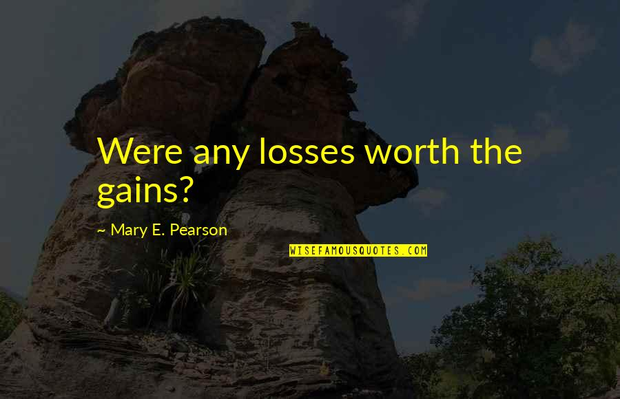 Gains And Losses Quotes By Mary E. Pearson: Were any losses worth the gains?