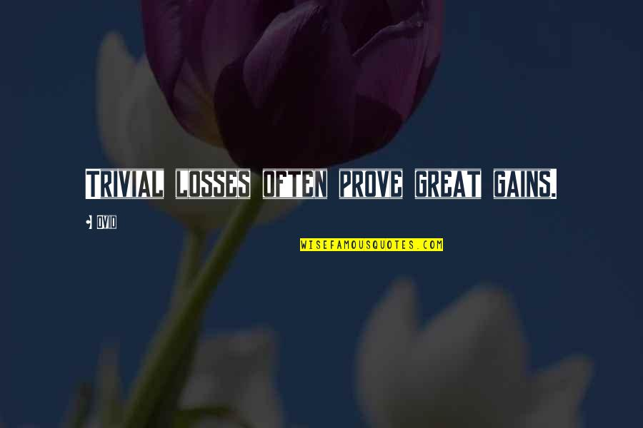 Gains And Losses Quotes By Ovid: Trivial losses often prove great gains.