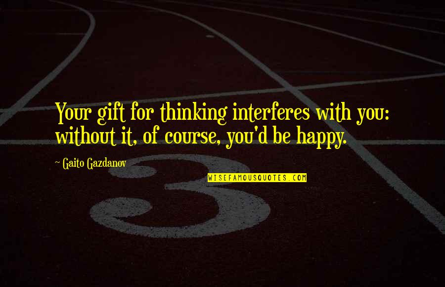 Gaito Gazdanov Quotes By Gaito Gazdanov: Your gift for thinking interferes with you: without