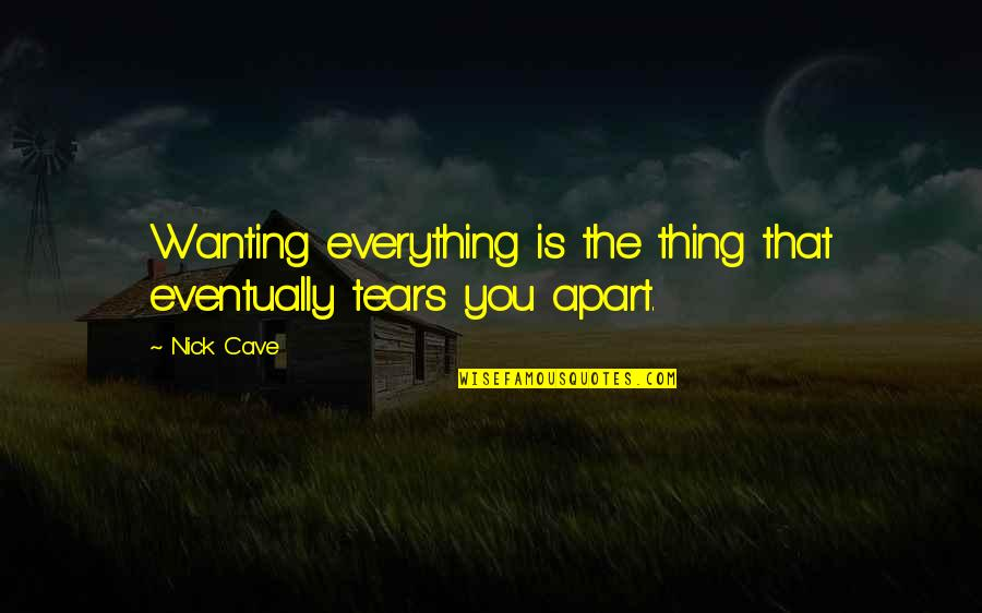 Gaius Sextus Quotes By Nick Cave: Wanting everything is the thing that eventually tears